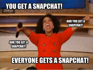 You get a snapchat and you get a snapchat